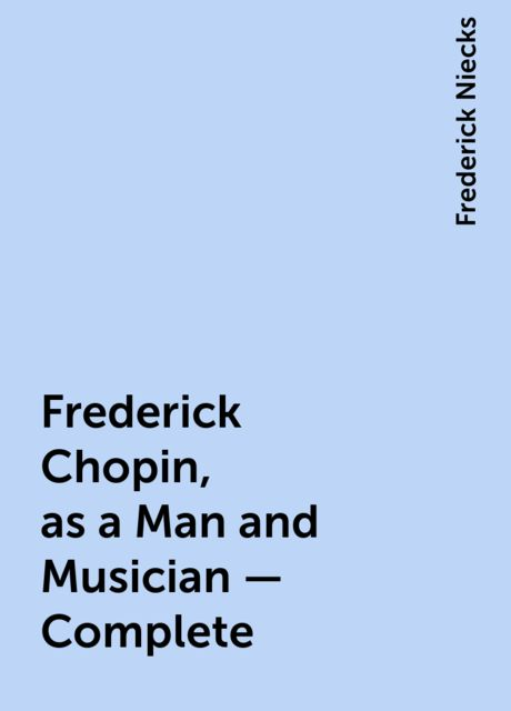 Frederick Chopin, as a Man and Musician — Complete, Frederick Niecks