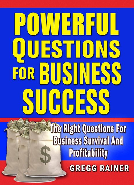 Powerful Questions for Business Success: The Right Questions for Business Survival and Profitability, Gregg Rainer