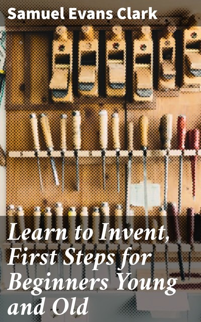 Learn to Invent, First Steps for Beginners Young and Old, Samuel Clark