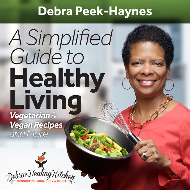 A Simplified Guide to Healthy Living: Vegetarian and Vegan Recipes and More, Debra Peek-Haynes