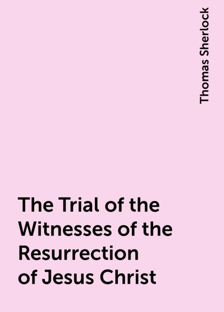 The Trial of the Witnesses of the Resurrection of Jesus Christ, Thomas Sherlock