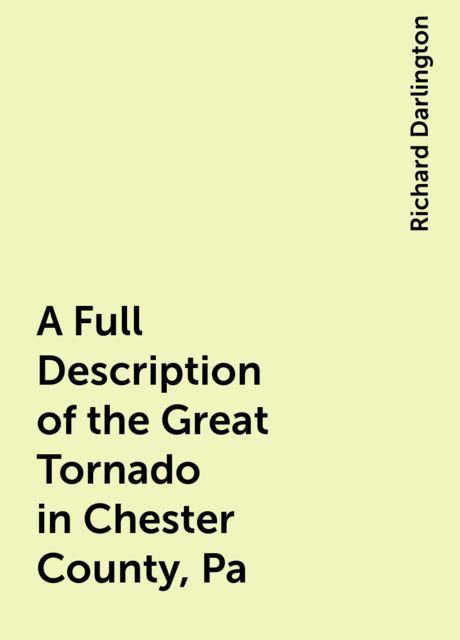 A Full Description of the Great Tornado in Chester County, Pa, Richard Darlington