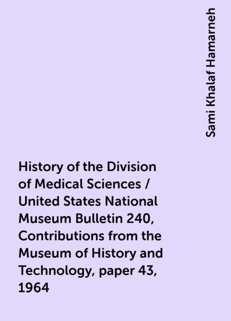 History of the Division of Medical Sciences / United States National Museum Bulletin 240, Contributions from the Museum of History and Technology, paper 43, 1964, Sami Khalaf Hamarneh