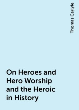 On Heroes and Hero Worship and the Heroic in History, Thomas Carlyle