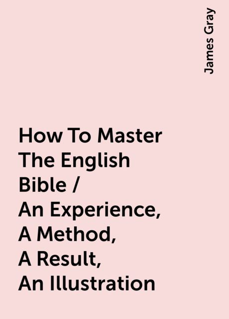 How To Master The English Bible / An Experience, A Method, A Result, An Illustration, James Gray