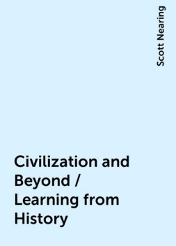 Civilization and Beyond / Learning from History, Scott Nearing