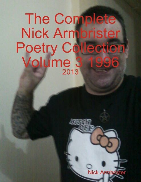 The Complete Nick Armbrister Poetry Collection Volume 3 1996 – 2013, Nick Armbrister