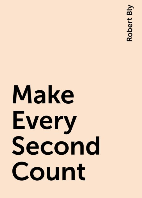 Make Every Second Count, Robert Bly