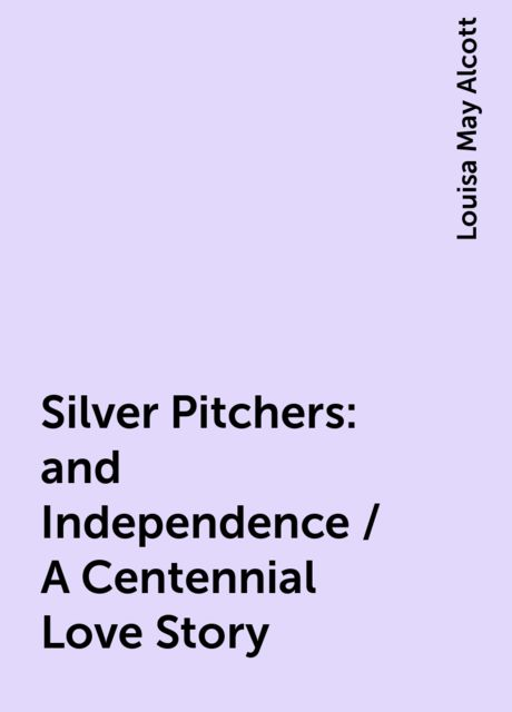 Silver Pitchers: and Independence / A Centennial Love Story, Louisa May Alcott