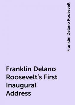 Franklin Delano Roosevelt's First Inaugural Address, Franklin Delano Roosevelt