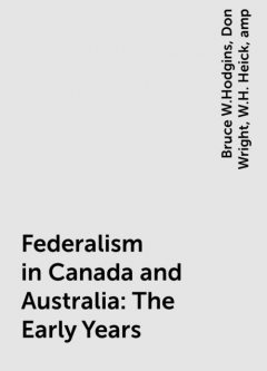 Federalism in Canada and Australia: The Early Years, amp, Bruce W.Hodgins, Don Wright, W.H. Heick