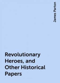 Revolutionary Heroes, and Other Historical Papers, James Parton