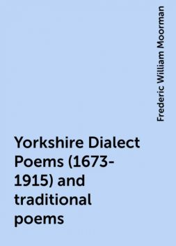 Yorkshire Dialect Poems (1673-1915) and traditional poems, Frederic William Moorman