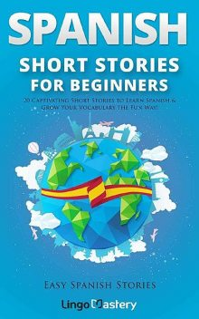 Spanish Short Stories for Beginners: 20 Captivating Short Stories to Learn Spanish & Grow Your Vocabulary the Fun Way! (Easy Spanish Stories Book 1), Lingo Mastery