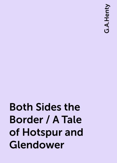 Both Sides the Border / A Tale of Hotspur and Glendower, G.A.Henty