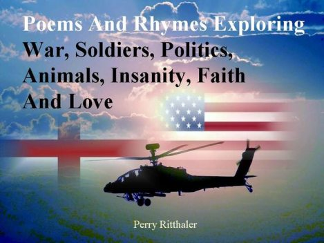 Poems and Rhymes Exploring War, Soldiers, Politics, Animals, Insanity, Faith and Love, PerryRitthaler