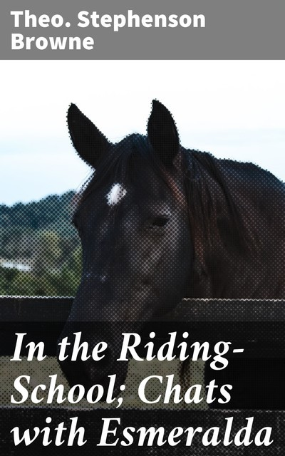 In the Riding-School; Chats with Esmeralda, Theo.Stephenson Browne