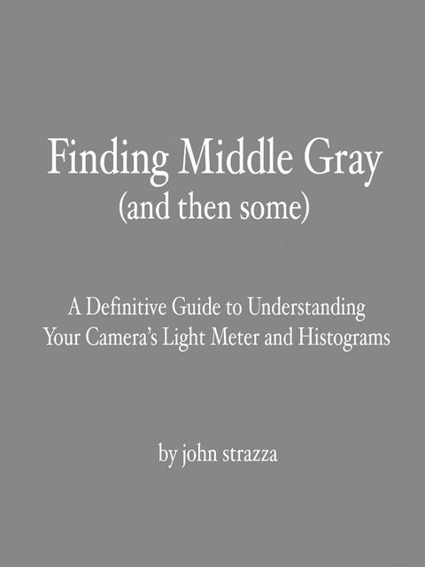 Finding Middle Gray (And Then Some): A Definitive Guide to Understanding Your Camera's Light Meter and Histograms, John Strazza