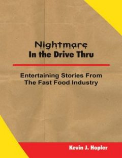 Nightmare In the Drive Thru: True and Untold Stories from the Fast Food Industry, Kevin J. Hopler