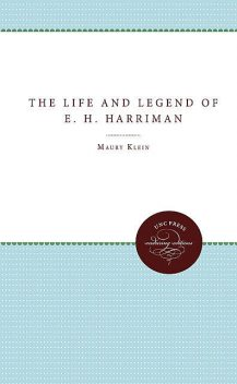 The Life and Legend of E. H. Harriman, Maury Klein