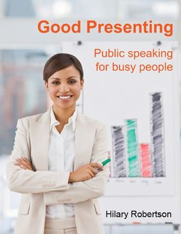 Good Presenting: Public Speaking for Busy People, Hilary Robertson