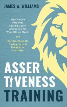 Assertiveness Training: Stop People Pleasing, Feeling Guilty, and Caring for What Others Think, and Start Speaking Up, Saying No, and Being More Confident (Practical Emotional Intelligence Book 9), James W. Williams