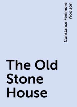 The Old Stone House, Constance Fenimore Woolson