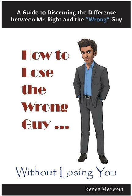 How to Lose the Wrong Guy… Without Losing You, Renee Medema