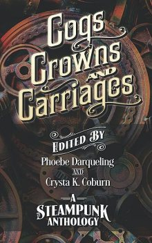 Cogs, Crowns, and Carriages, A.F.Stewart, Paul Michael, Phoebe Darqueling, Crysta K. Coburn, Drew Carmody, In order of appearance, Jacy Sellers, K.A. Lindstrom, Michael Chandos, Sarah Van Goethem, TJ O'Hare, Thomas Roggenbuck, Tim Kidwell
