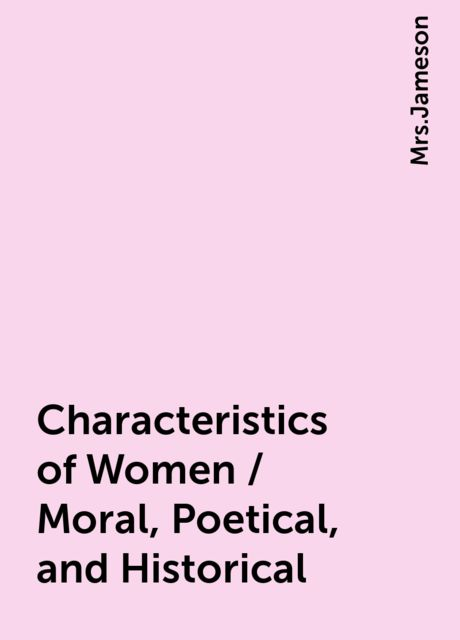 Characteristics of Women / Moral, Poetical, and Historical,