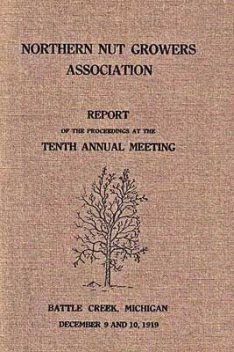 Northern Nut Growers Association, Report Of The Proceedings At The Tenth Annual Meeting. / Battle Creek, Michigan, December 9 and 10, 1919, Northern Nut Growers Association