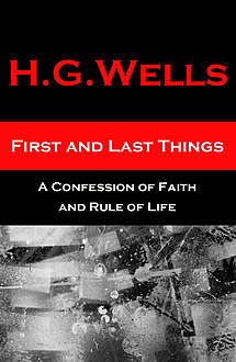 First and Last Things - A Confession of Faith and Rule of Life (The original unabridged edition, all 4 books in 1 volume), Herbert Wells