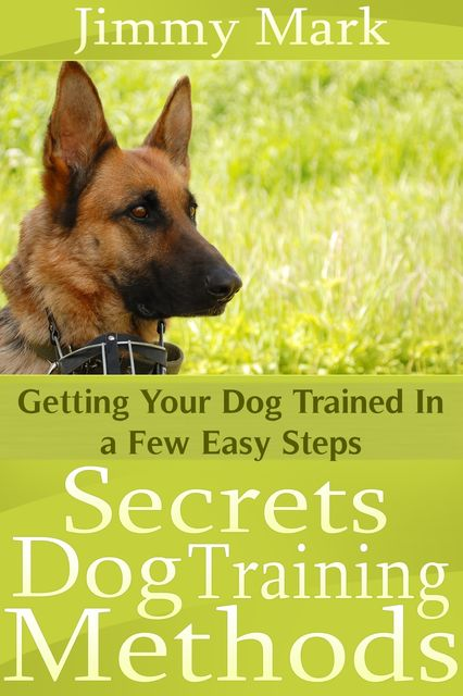 Secrets Dog Training Methods: Getting Your Dog Trained In a Few Easy Steps, Jimmy JD Mark