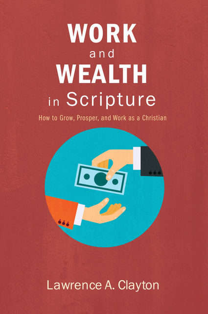 Work and Wealth in Scripture, Lawrence A. Clayton