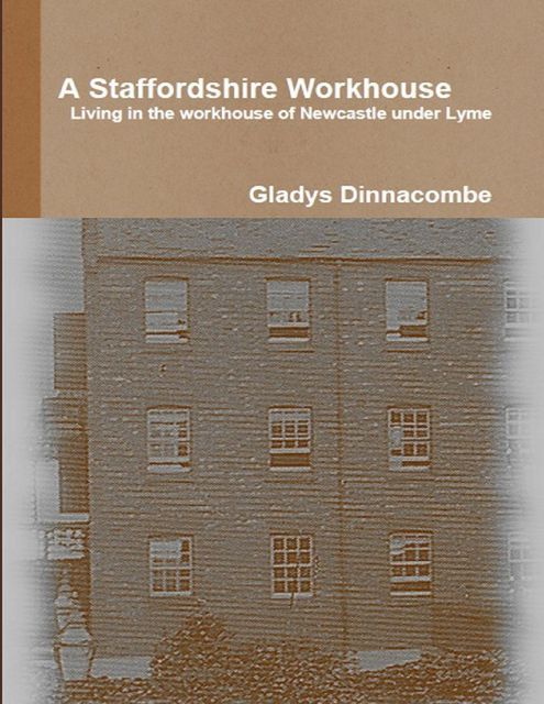 A Staffordshire Workhouse - Living In the Workhouse of Newcastle Under Lyme, Gladys Dinnacombe
