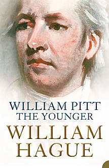William Pitt the Younger: A Biography, William Hague