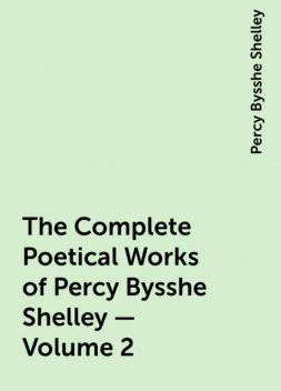 The Complete Poetical Works of Percy Bysshe Shelley — Volume 2, Percy Bysshe Shelley