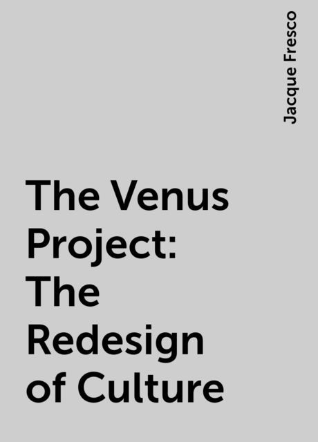 The Venus Project: The Redesign of Culture, Jacque Fresco