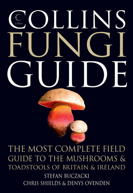 Collins Fungi Guide: The most complete field guide to the mushrooms and toadstools of Britain & Ireland, Stefan Buczacki, Chris Shields, Denys Ovenden