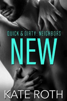 New (Quick & Dirty: Neighbors Book 1), Kate Roth