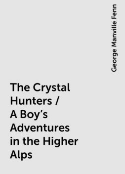 The Crystal Hunters / A Boy's Adventures in the Higher Alps, George Manville Fenn