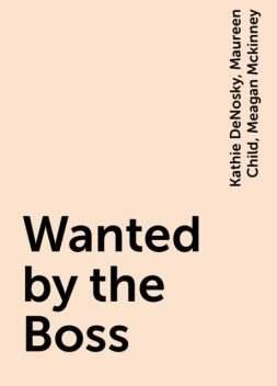Wanted by the Boss, Maureen Child, Kathie DeNosky, Meagan Mckinney