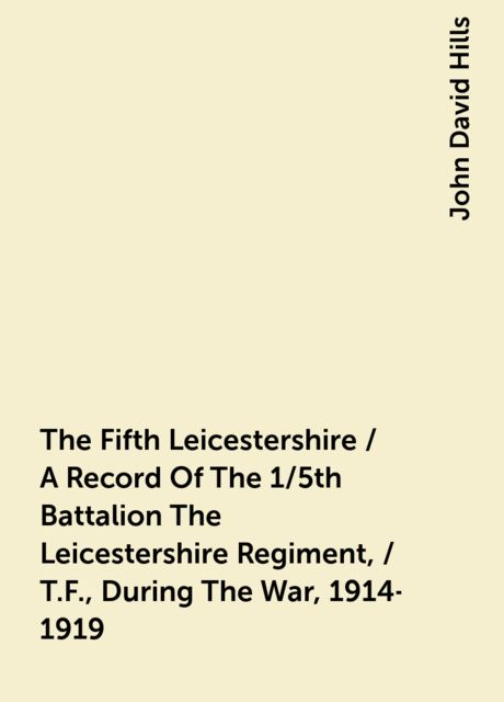 The Fifth Leicestershire / A Record Of The 1/5th Battalion The Leicestershire Regiment, / T.F., During The War, 1914-1919, John David Hills