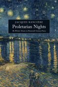 Proletarian Nights: The Workers' Dream in Nineteenth-Century France, Jacques Rancière