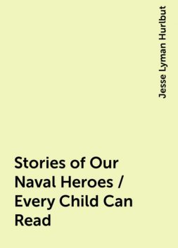 Stories of Our Naval Heroes / Every Child Can Read, Jesse Lyman Hurlbut