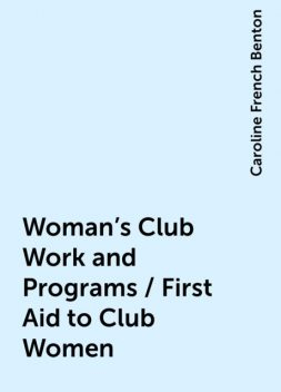 Woman's Club Work and Programs / First Aid to Club Women, Caroline French Benton