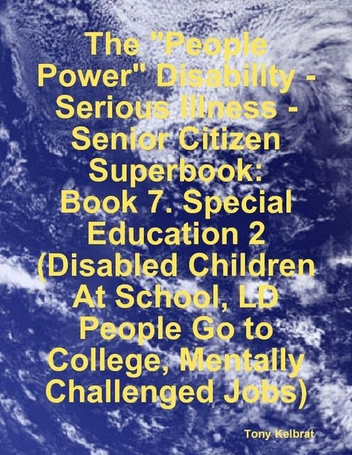 "The ""People Power"" Disability-Serious Illness-Senior Citizen Superbook: Book 7. Special Education 2 (Disabled Children At School, LD People Go to College, Mentally Challenged Jobs), Tony Kelbrat"