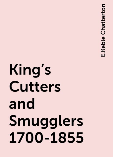 King's Cutters and Smugglers 1700-1855, E.Keble Chatterton