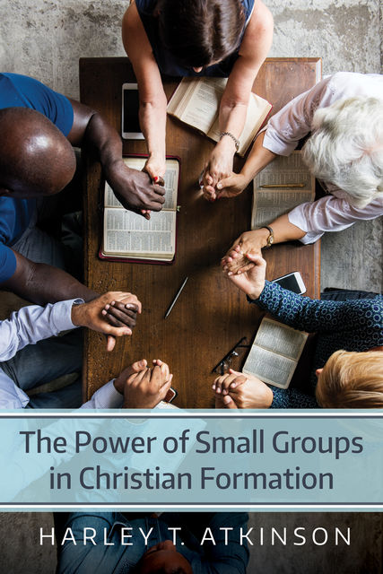The Power of Small Groups in Christian Formation, Harley T. Atkinson
