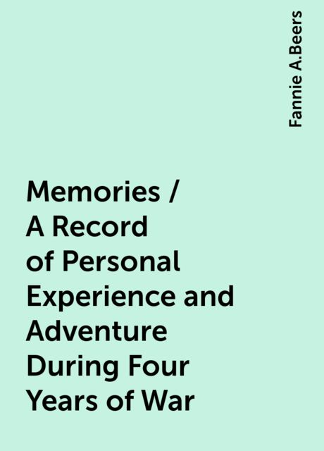Memories / A Record of Personal Experience and Adventure During Four Years of War, Fannie A.Beers